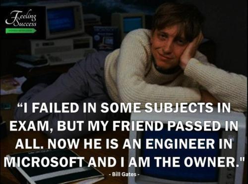 """""""Míg én megbuktam a vizsgáimon, a barátom átment minden. Most ő a Microsoft mérnöke, míg én a tulajdonosa."""" - Bill Gates"""